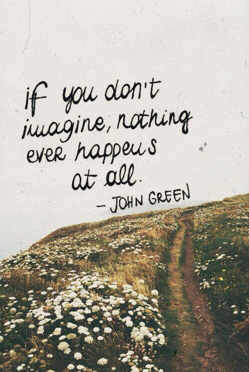 If you don't imagine nothing, nothing ever happens at all. - John Green