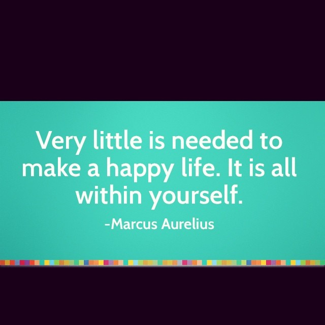 Very little is needed to make a happy life. It is all within yourself. - Marcus Aurelius