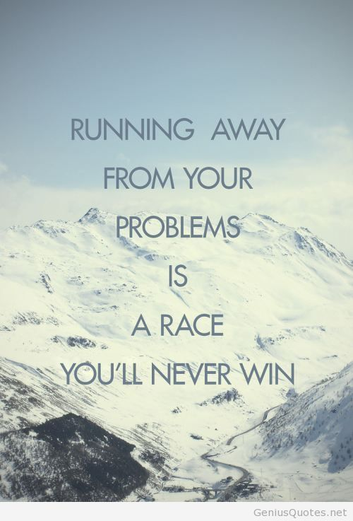 Relay races quote Running away from your problems is a race you'll never win.