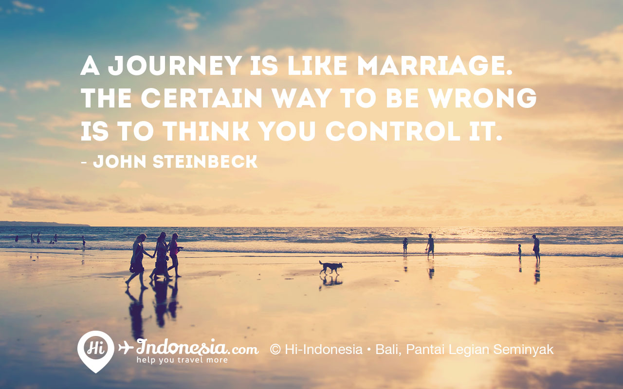 A journey is like marriage. The certain way to be wrong is to think you can control it. - John Steinbeck