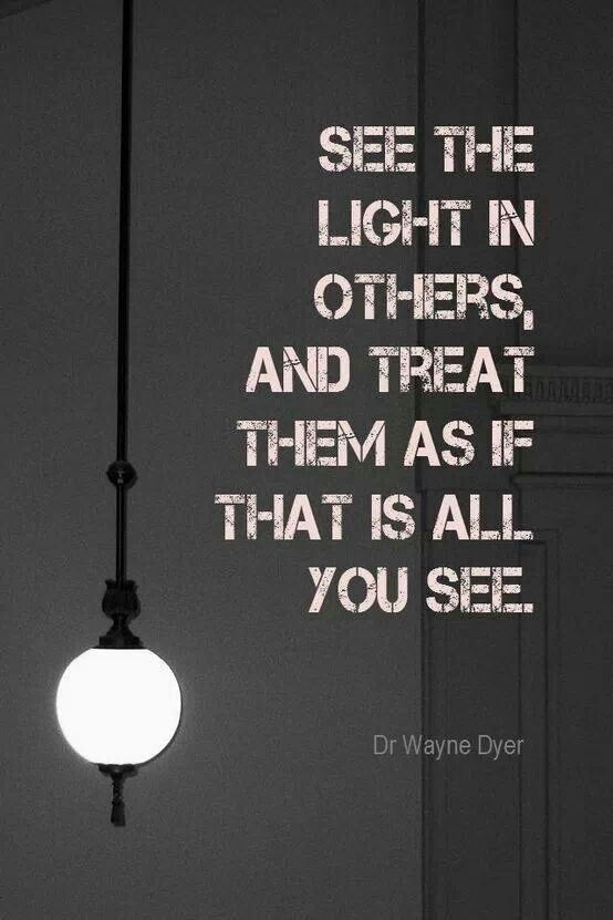 Support you quote See the light in others, and treat them as if thats all you see