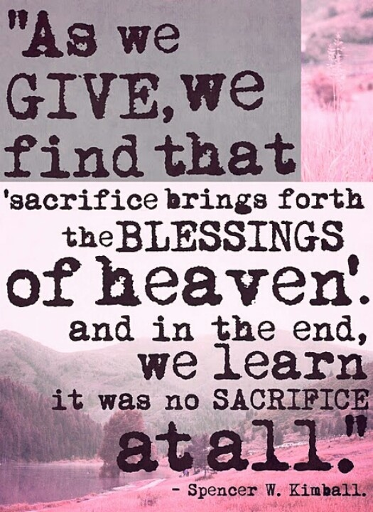 Sacrifice quote As we give, we find that sacrifice brings forth the blessings of heaven. And in