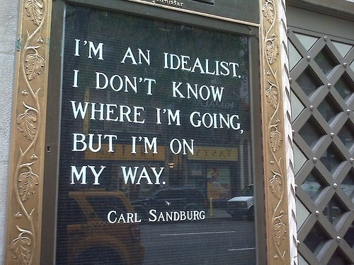 Deal quote I'm an idealist. I don't know where I'm going, but I'm on my way.