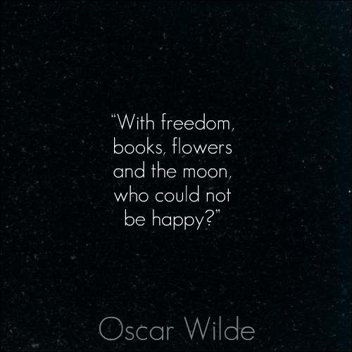 With freedom, books, flowers and the moon, who could not be happy. - Oscar Wilde