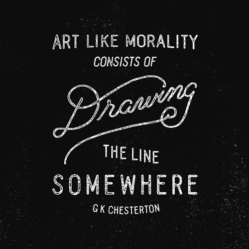 Art, like morality, consists in drawing the line somewhere. - G. K. Chesterton