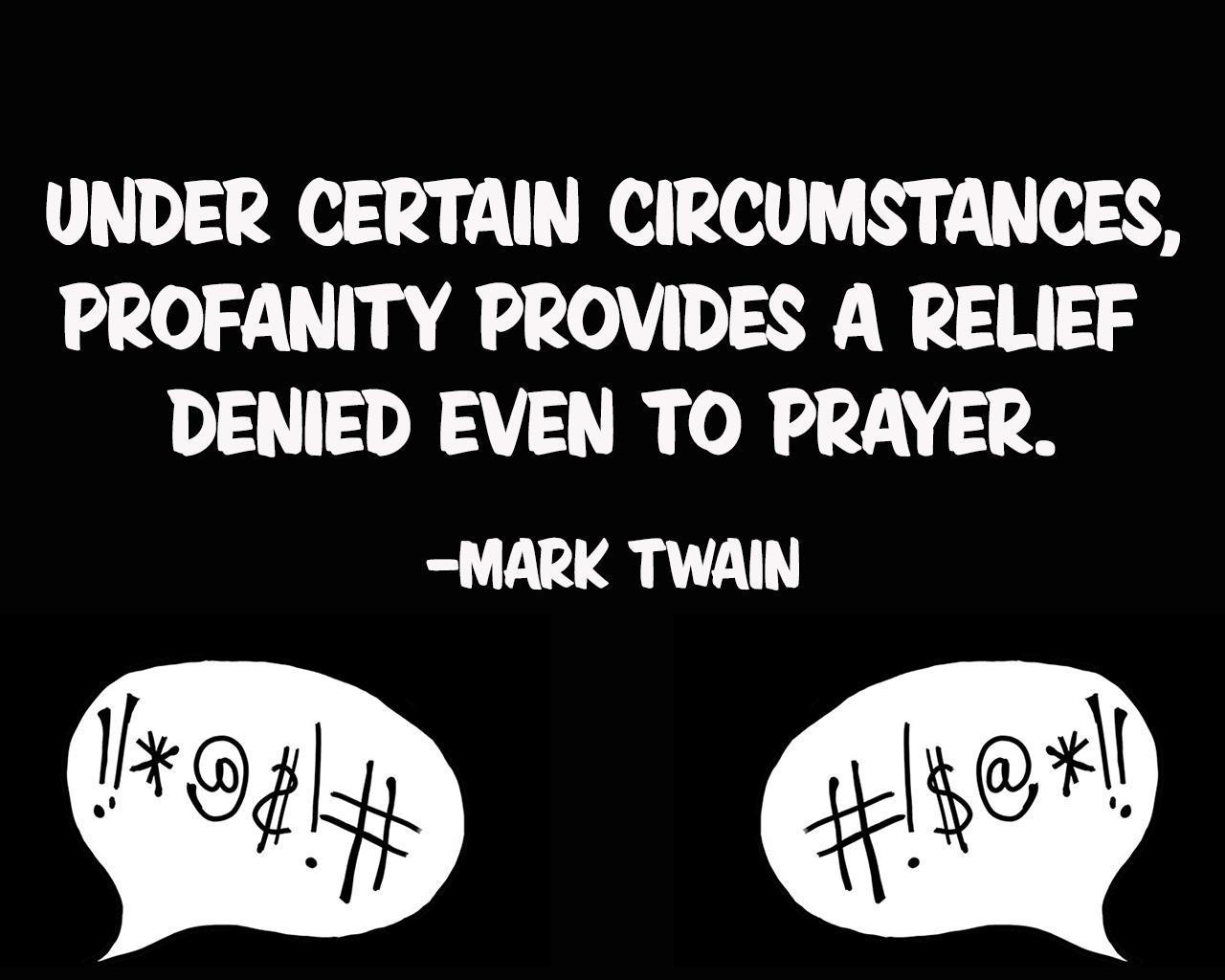 Under certaion circumstances, profanity provides a relief denied even to prayer. - Mark Twain