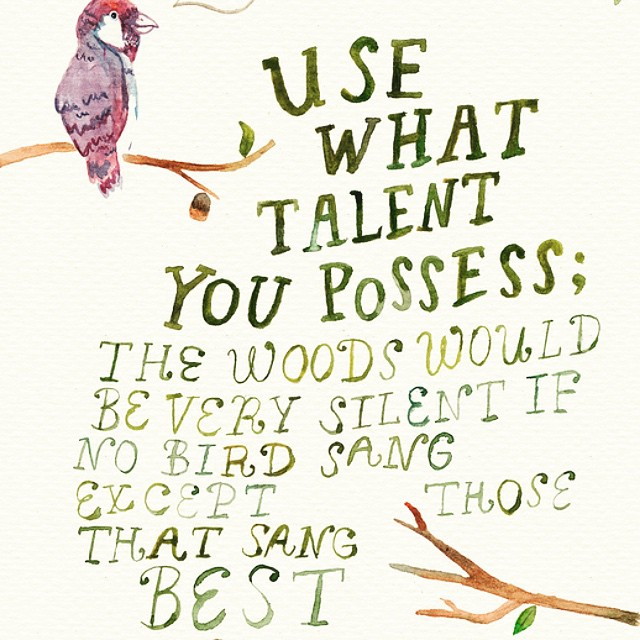 Talents quote Use what talent you possess; the wood would be very silent if no bird sang excep