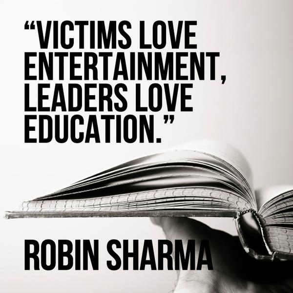 Victims love entertainment, leaders love education. - Robin Sharma