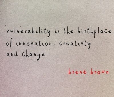 Innovation quote Vulnerability is the birthplace of innovation, creativity and change.