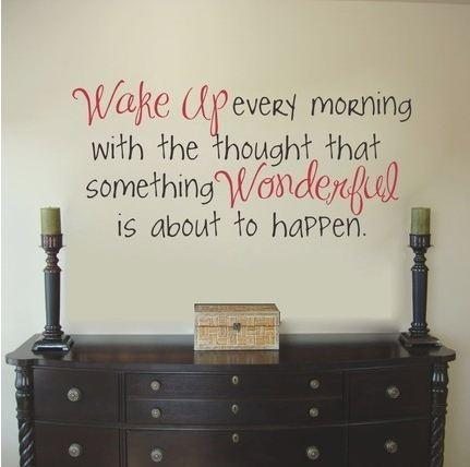 Wakes quote Wake up every morning with the thought that something wonderful is about to happ