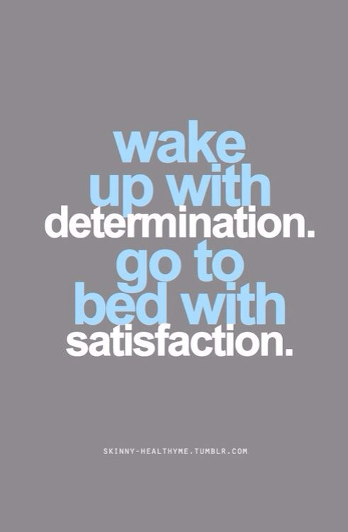 Wakes quote Wake up with determination. Go to bed with satisfaction.