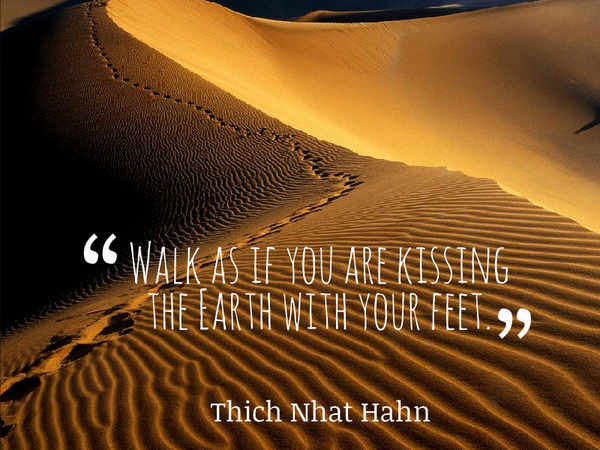 Thich Nhat Hanh quote Walk as if you are kissing the Earth with your feet.