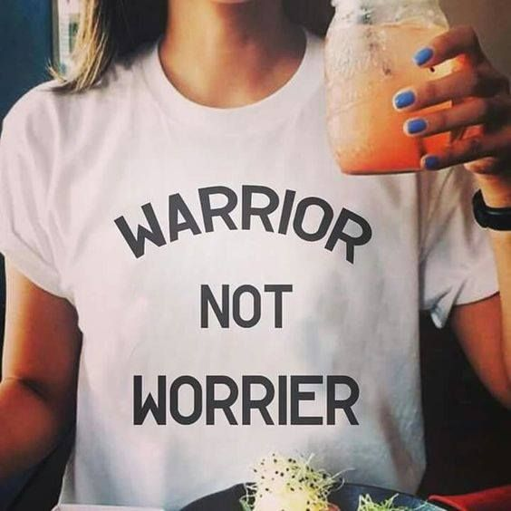 Warrior not worrier. - Source Unknown