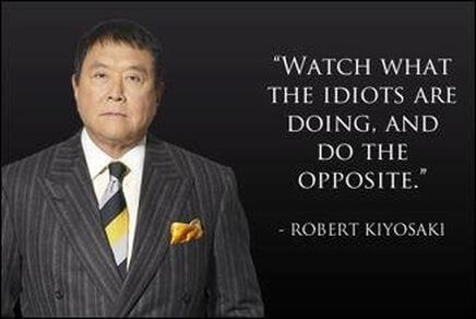 Observation quote Watch what the idiots are doing, and do the opposite.