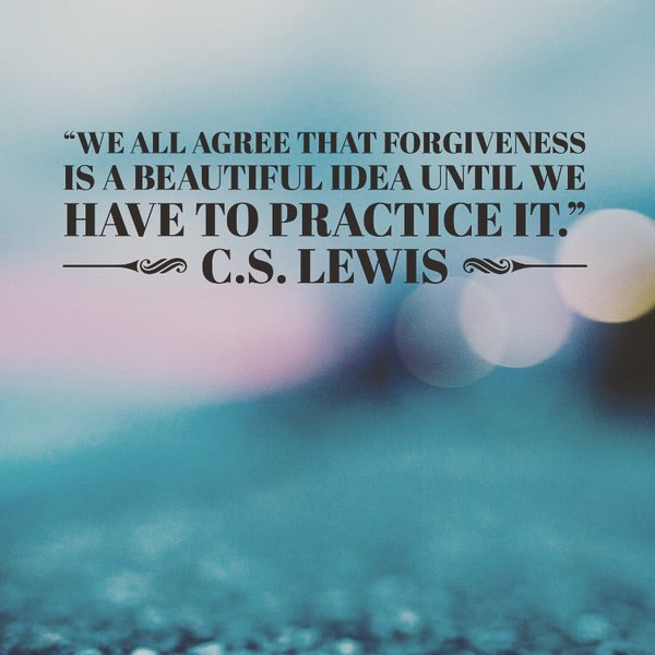 Forgive quote We all agree that forgiveness is a beautiful idea until we have to practice it.