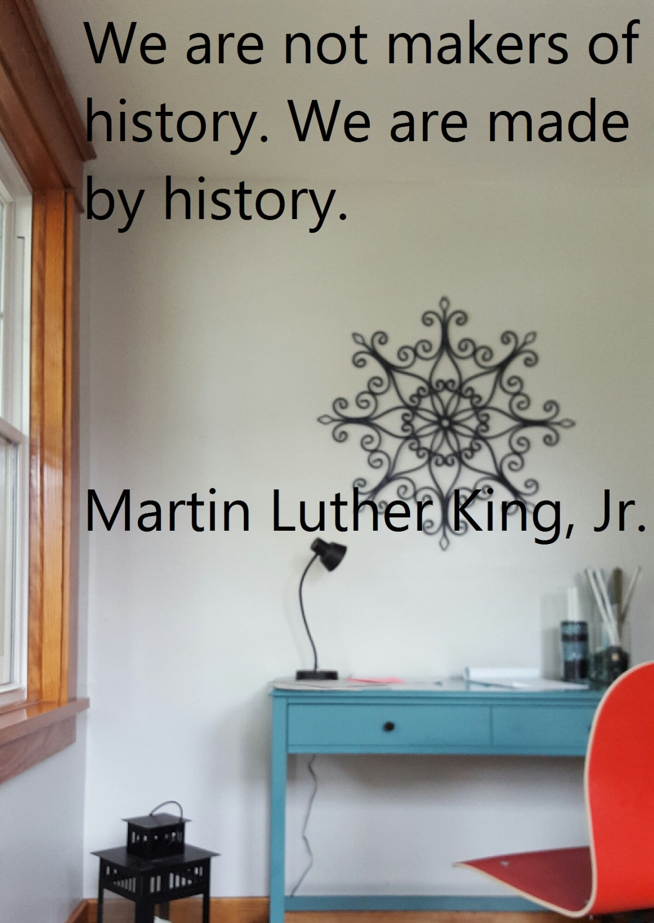 Creator quote We are not makers of history. We are made by history.