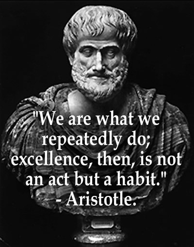 We are what we repeatedly do; excellence, then, is not an act but a habit. - Aristotle