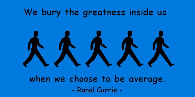 Buries quote We bury the greatness inside us when we choose to be average.