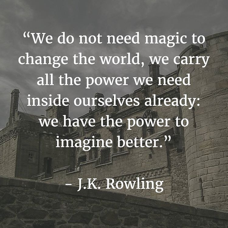 We do not need magic to change the world, we carry all the power we need inside ourselves already; we have the power to imagine better. - J. K. Rowling