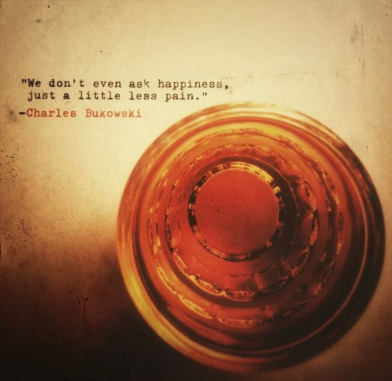 We don't even ask happiness, just a little less pain. - Charles Bukowski