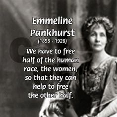 We have to free the half of the human race, the women, so that they can help to free the other half. - Emmeline Pankhurst