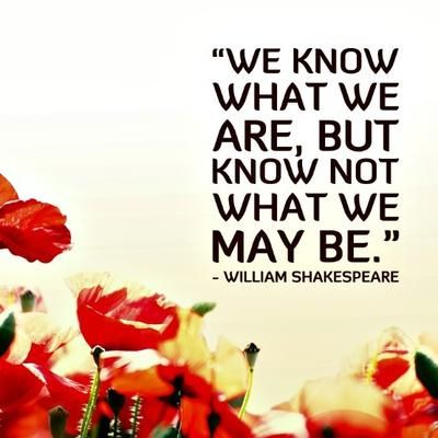 We know what we are, but know not what we may be. - William Shakespeare