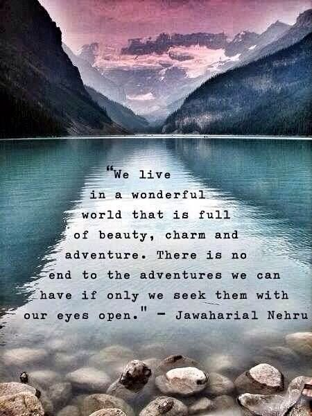 We live in a wonderful world that is full of beauty, charm and adventure. There is no end to the adventures we can have if only we seek them with our eyes open. - Jawaharal Nehru