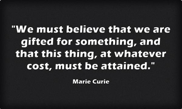 Marie Curie quote We must believe that we are gifted for something, and that this thing, at whatev