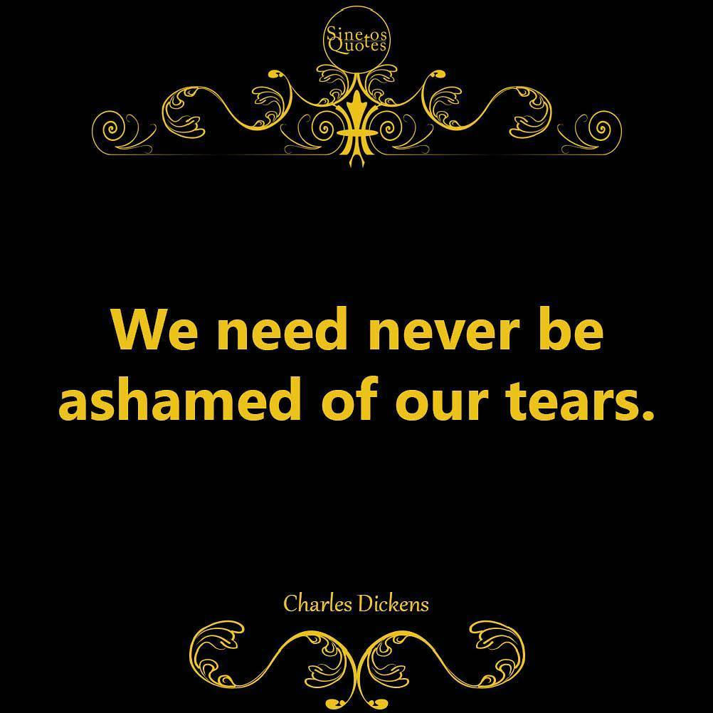 Tears quote We need never be ashamed of our tears.