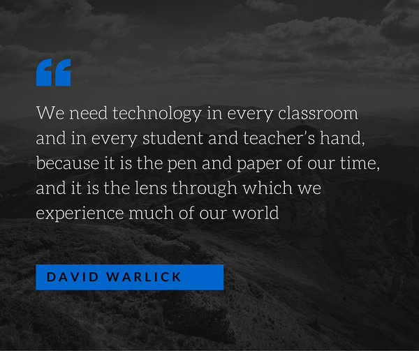 Technology quote We need technology in every classroom and in every student and teacher's hand, b