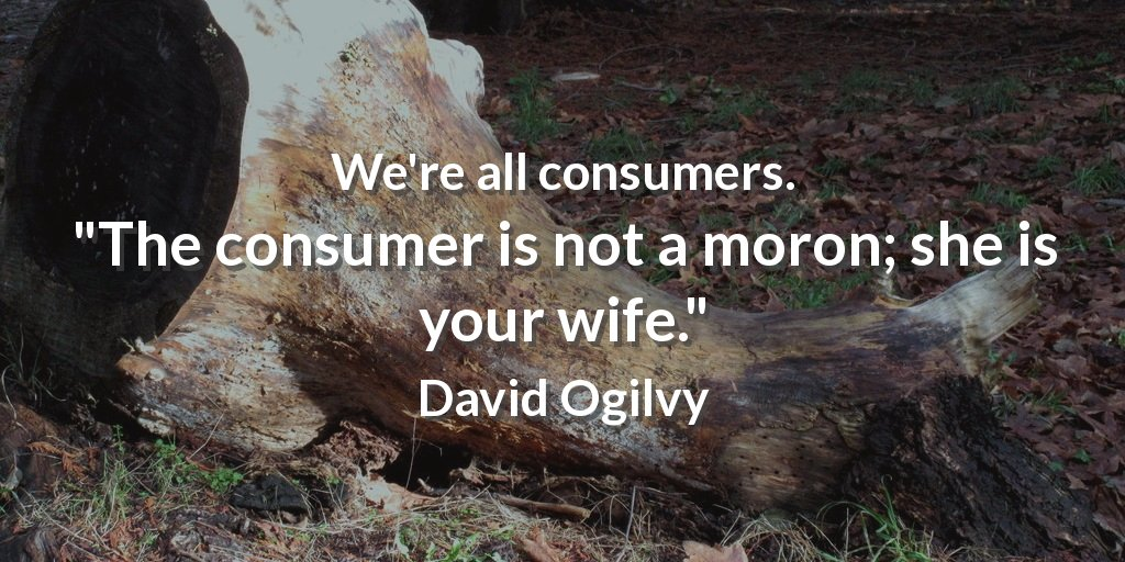Customers quote We're all consumers. The consumer is not a moron; she is your wife.