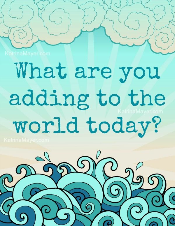 World today quote What are you adding to the world today.