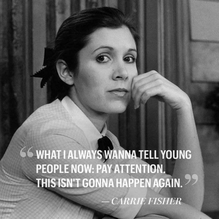 What I always wanna tell young people now: Pay attention. This isn't gonna happen again. - Carrie Fisher