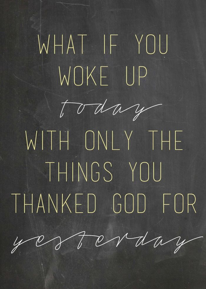 What if you woke up today with only the things you thanked god for yesterday. - Sayings