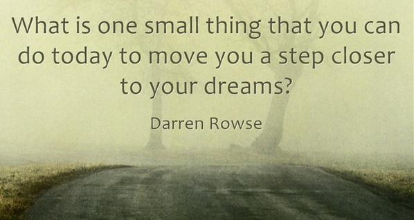 Close quote What is one small thing you do today to move you a step closer to your dreams.