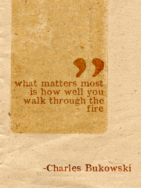 Well said quote What maters most is how well you walk through the fire.