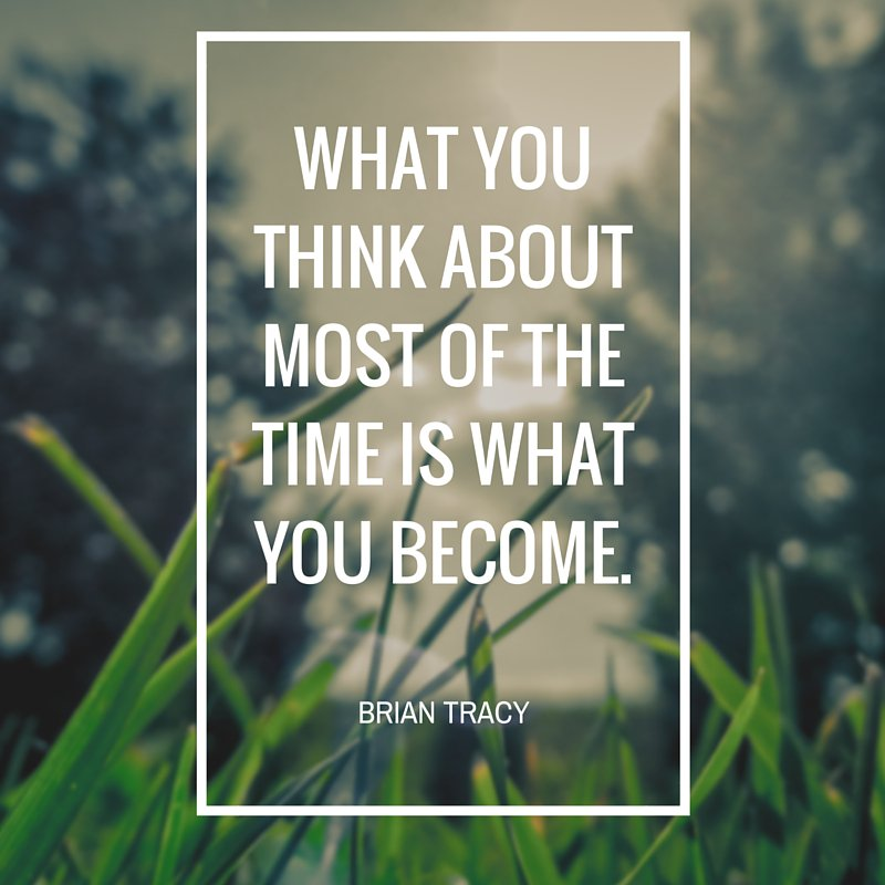 What you think about most of the time is what you become. - Brian Tracy
