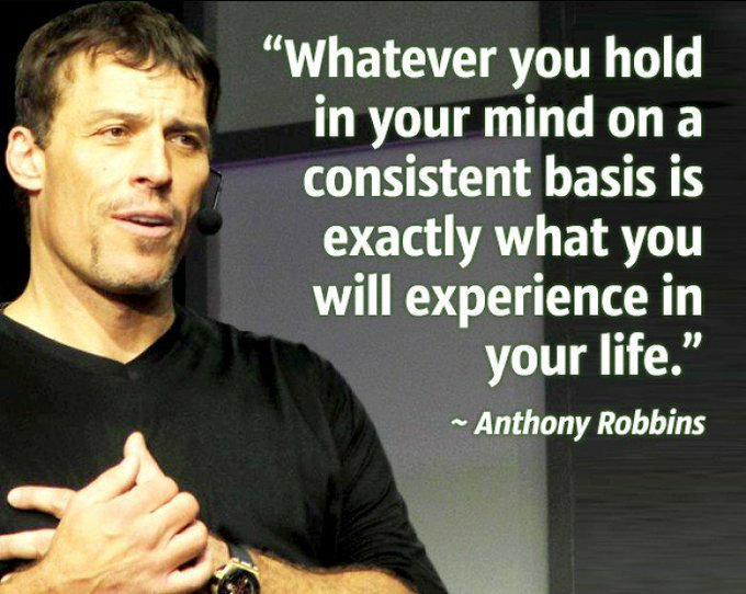 Whatever you hold in your mind on a cosistent basis is exactly what you will experience in your life. - Anthony Robbins