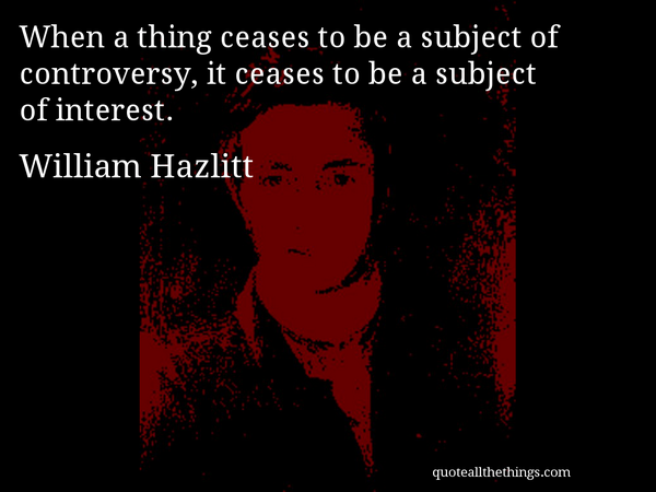 When a thing ceases to be subject of controversy, it ceases to be a subject of interest. - William Hazlitt
