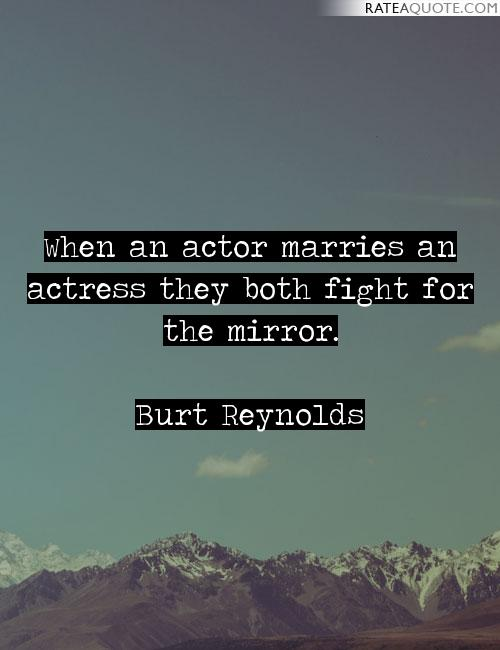 When an actor marries an actress they both fight for the mirror. - Burt Reynolds