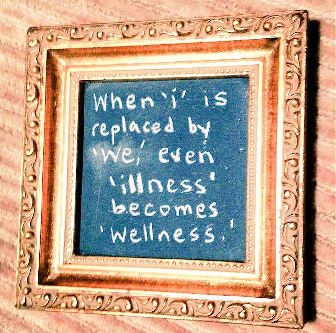 "When ""i"" is replaced by ""we"", even ""illness"" becomes ""wellness"".  - Sayings"