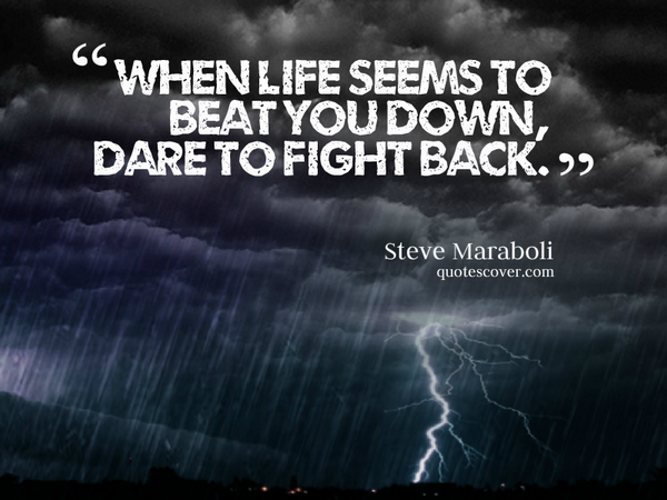 Dare quote When life seems to beat you down, dare to fight back.