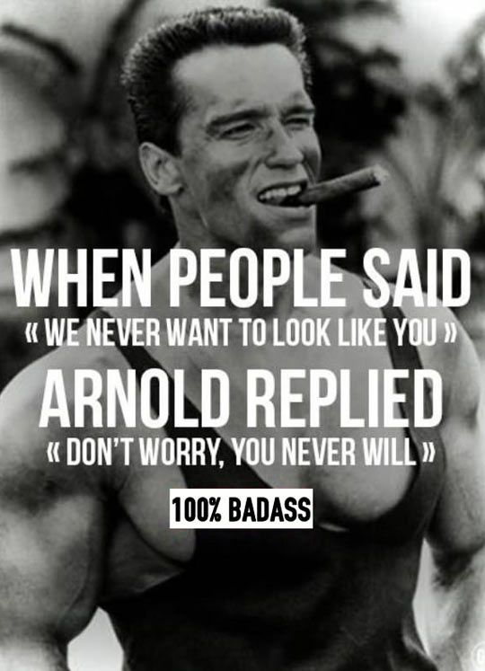 "When people said ""We never want to look like you"" Arnold replied ""Don't worry, you never will"". - Arnold Schwarzenegger"