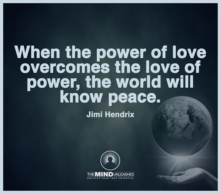 When the power of love overtakes the love of power, the world will know peace. - Jimi Hendrix
