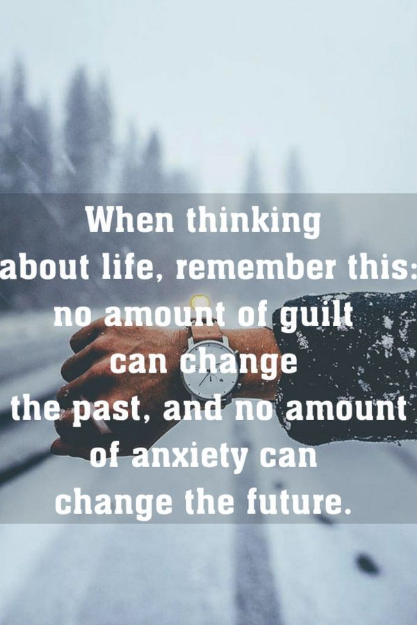 Thinking quote When thinking about life, remember this: no amount of guilt can change the past,