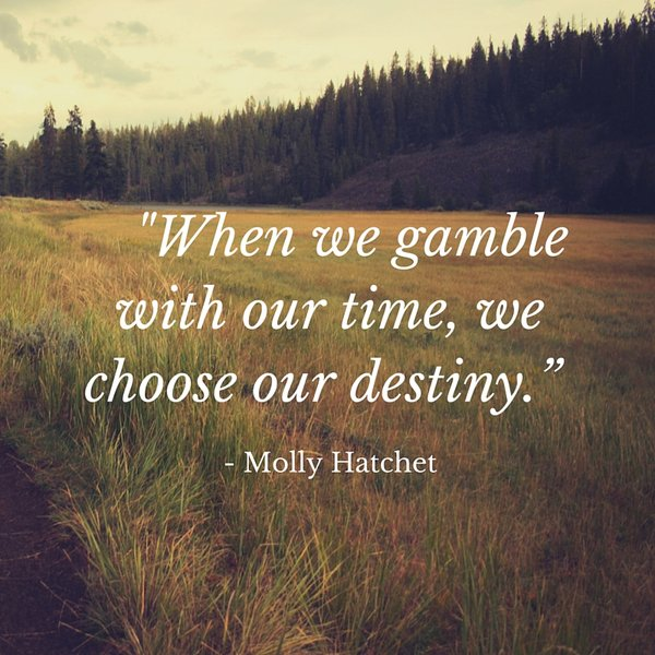 Gambling quote When we gamble with our time, we choose our destiny.