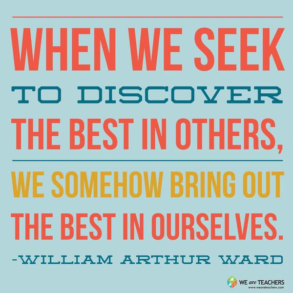 William Arthur Ward quote When we seek to discover the best in others, we somehow bring out the best in ou
