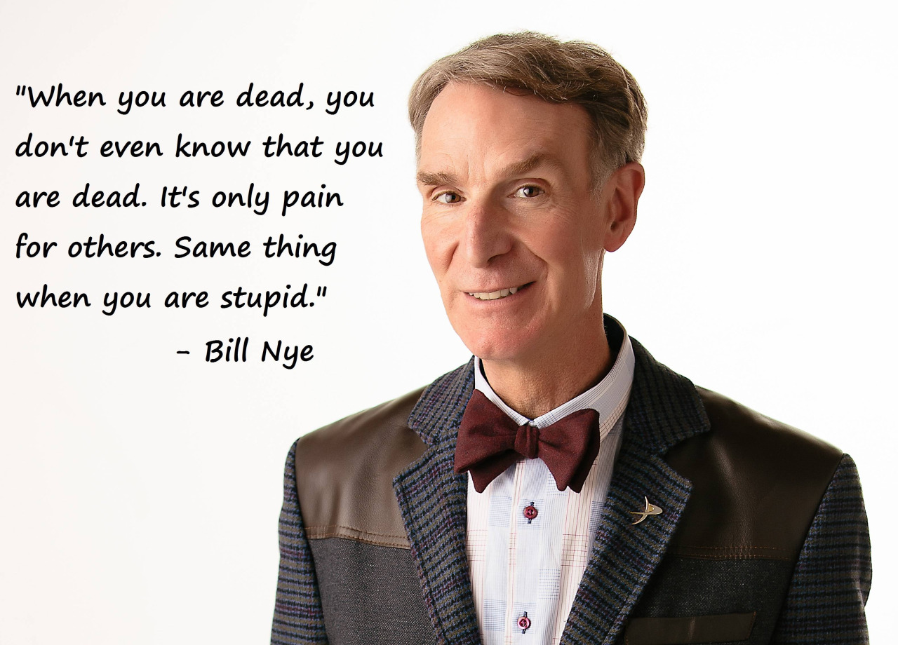 When you are dead, you don't even know that you are dead. It's only pain for others. Same thing when you are stupid. - Bill Nye