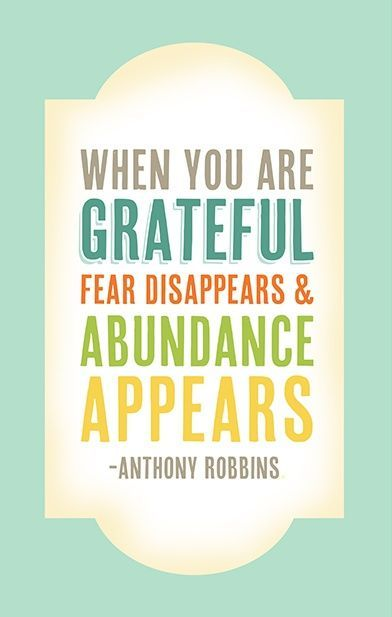 When you are grateful fear disappears and abundance appears. - Anthony Robbins