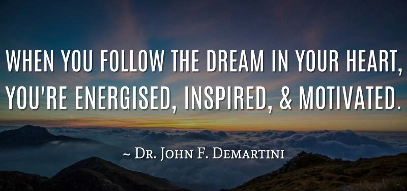 Follow your dreams quote When you follow the dream in your heart, you're energised, inspired and motivate